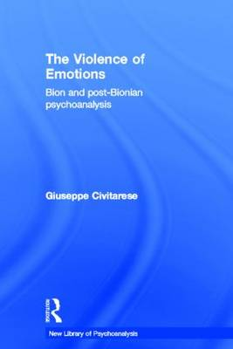 The Violence of Emotions: Bion and Post-Bionian Psychoanalysis - New Library of Psychoanalysis (Hardback)
