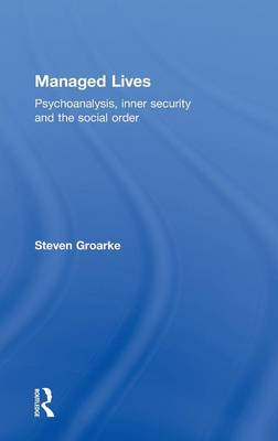 Managed Lives: Psychoanalysis, inner security and the social order: Psychoanalysis and the Administrative Task (Hardback)