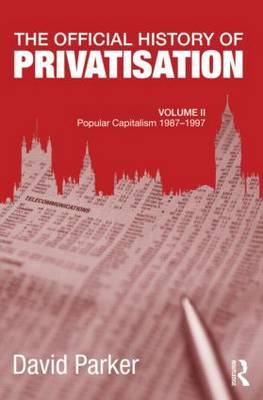 The Official History of Privatisation, Vol. II: Popular Capitalism, 1987-97 - Government Official History Series (Hardback)