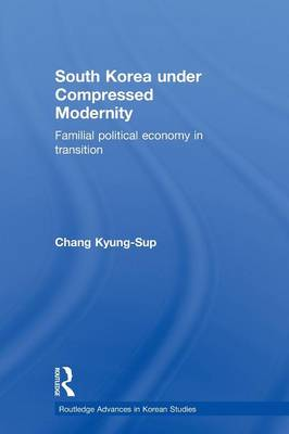South Korea under Compressed Modernity: Familial Political Economy in Transition (Paperback)