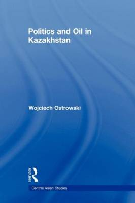 Politics and Oil in Kazakhstan - Central Asian Studies (Paperback)