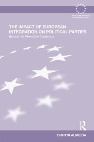 The Impact of European Integration on Political Parties: Beyond the Permissive Consensus - Routledge Advances in European Politics (Hardback)