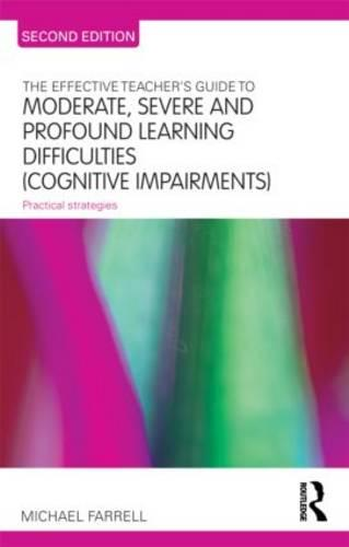 The Effective Teacher's Guide to Moderate, Severe and Profound Learning Difficulties (Cognitive Impairments): Practical strategies - The Effective Teacher's Guides (Paperback)