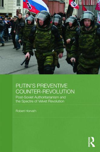 Putin's Preventive Counter-Revolution: Post-Soviet Authoritarianism and the Spectre of Velvet Revolution (Hardback)