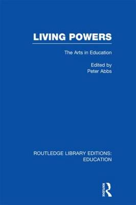 Living Powers: The Arts in Education - Routledge Library Editions: Education (Hardback)