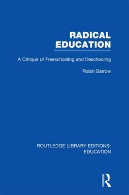 Radical Education: A Critique of Freeschooling and Deschooling - Routledge Library Editions: Education (Hardback)