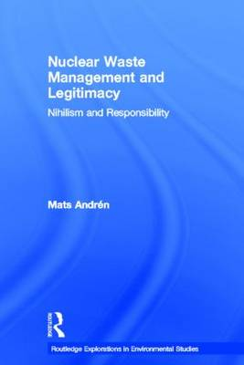 Nuclear Waste Management and Legitimacy: Nihilism and Responsibility - Routledge Explorations in Environmental Studies (Hardback)