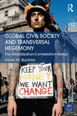 Global Civil Society and Transversal Hegemony: The Globalization-Contestation Nexus (Hardback)