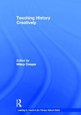 Teaching History Creatively - Learning to Teach in the Primary School Series (Hardback)