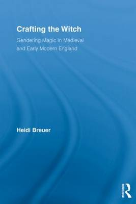 Crafting the Witch: Gendering Magic in Medieval and Early Modern England - Studies in Medieval History and Culture (Paperback)