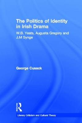 The Politics of Identity in Irish Drama: W.B. Yeats, Augusta Gregory and J.M. Synge (Paperback)