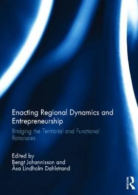 Enacting Regional Dynamics and Entrepreneurship: Bridging the Territorial and Functional Rationales (Hardback)