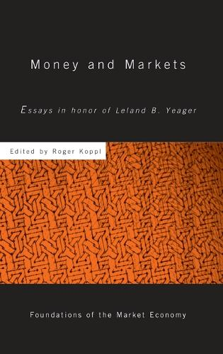 Money and Markets: Essays in Honor of Leland B. Yeager - Routledge Foundations of the Market Economy (Hardback)