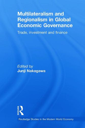 Multilateralism and Regionalism in Global Economic Governance: Trade, Investment and Finance - Routledge Studies in the Modern World Economy (Paperback)