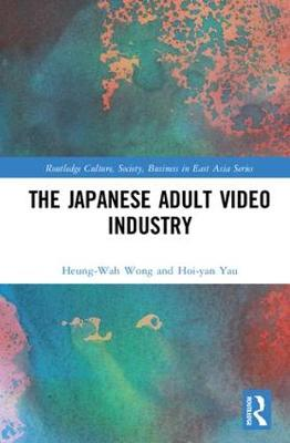 The Japanese Adult Video Industry - Routledge Culture, Society, Business in East Asia Series (Hardback)
