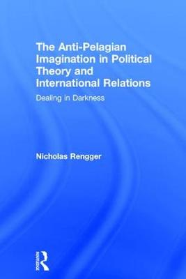 The Anti-Pelagian Imagination in Political Theory and International Relations: Dealing in Darkness (Hardback)