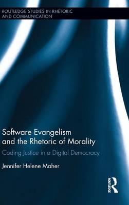 Software Evangelism and the Rhetoric of Morality: Coding Justice in a Digital Democracy - Routledge Studies in Rhetoric and Communication (Hardback)