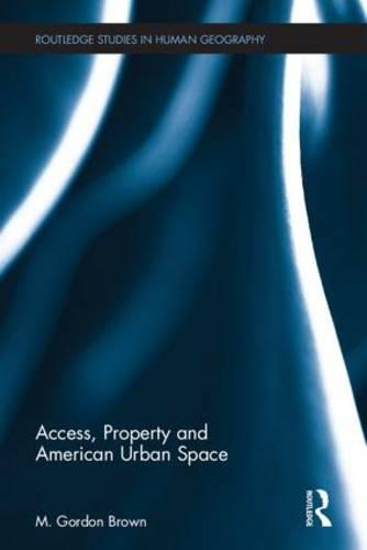 Access, Property and American Urban Space - Routledge Studies in Human Geography (Hardback)