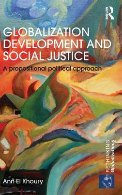 Globalization Development and Social Justice: A propositional political approach - Rethinking Globalizations (Hardback)