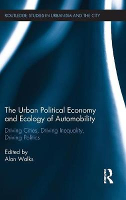 The Urban Political Economy and Ecology of Automobility: Driving Cities, Driving Inequality, Driving Politics - Routledge Studies in Urbanism and the City (Hardback)