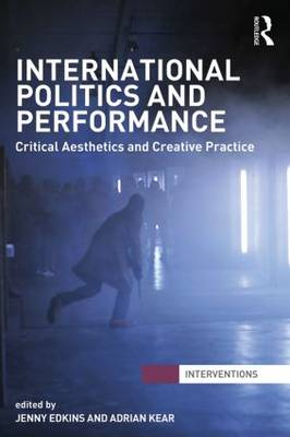 International Politics and Performance: Critical Aesthetics and Creative Practice - Interventions (Paperback)