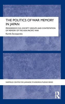The Politics of War Memory in Japan: Progressive Civil Society Groups and Contestation of Memory of the Asia-Pacific War - The University of Sheffield/Routledge Japanese Studies Series (Hardback)