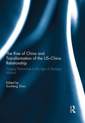 The Rise of China and Transformation of the US-China Relationship: Forging Partnership in the Age of Strategic Mistrust (Hardback)
