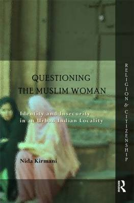 Questioning the `Muslim Woman': Identity and Insecurity in an Urban Indian Locality - Religion and Citizenship (Hardback)