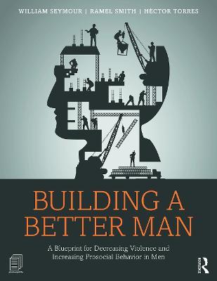 Building a Better Man: A Blueprint for Decreasing Violence and Increasing Prosocial Behavior in Men (Paperback)