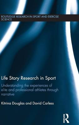 Life Story Research in Sport: Understanding the Experiences of Elite and Professional Athletes through Narrative - Routledge Research in Sport and Exercise Science (Hardback)