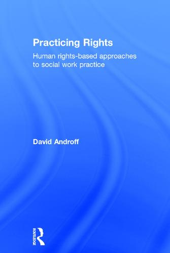 Practicing Rights: Human rights-based approaches to social work practice (Hardback)
