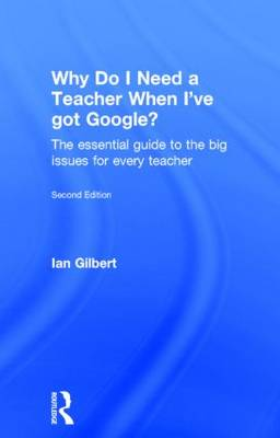 Why Do I Need a Teacher When I've got Google?: The essential guide to the big issues for every teacher (Hardback)