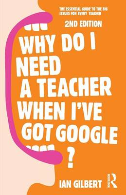 Why Do I Need a Teacher When I've got Google?: The essential guide to the big issues for every teacher (Paperback)