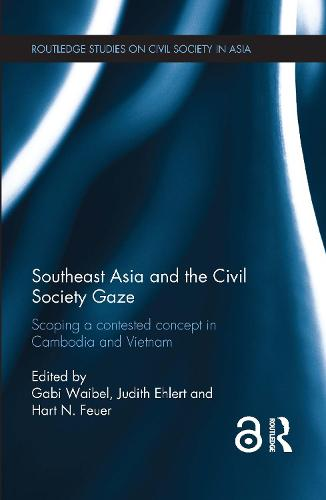 Southeast Asia and the Civil Society Gaze: Scoping a Contested Concept in Cambodia and Vietnam - Routledge Studies on Civil Society in Asia (Hardback)