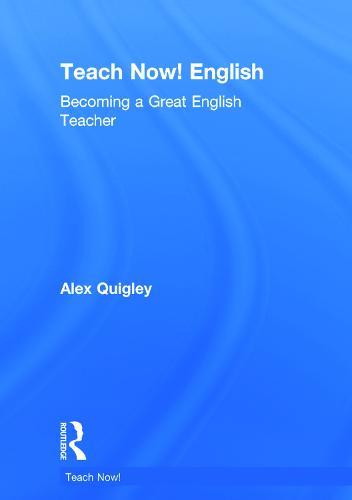 Teach Now! English: Becoming a Great English Teacher - Teach Now! (Hardback)