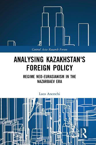 Kazakhstan's Foreign Policy: Regime neo-Eurasianism in the Nazarbaev era - Central Asia Research Forum (Hardback)