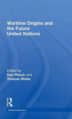 Wartime Origins and the Future United Nations - Global Institutions (Hardback)