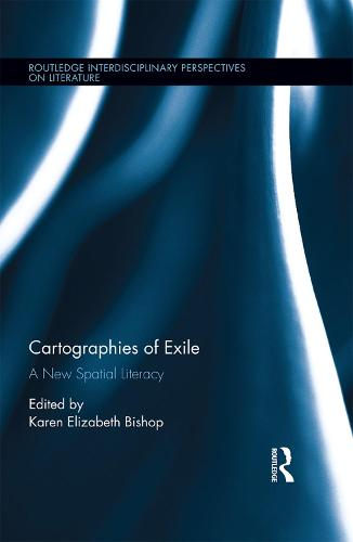 Cartographies of Exile: A New Spatial Literacy - Routledge Interdisciplinary Perspectives on Literature (Hardback)
