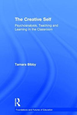 The Creative Self: Psychoanalysis, Teaching and Learning in the Classroom - Foundations and Futures of Education (Hardback)