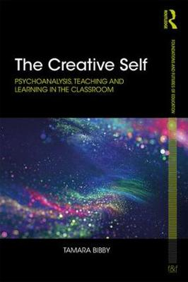 The Creative Self: Psychoanalysis, Teaching and Learning in the Classroom - Foundations and Futures of Education (Paperback)