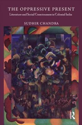 The Oppressive Present: Literature and Social Consciousness in Colonial India (Hardback)