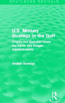 U.S. Military Strategy in the Gulf: Origins and Evolution Under the Carter and Reagan Administrations - Routledge Revivals (Paperback)