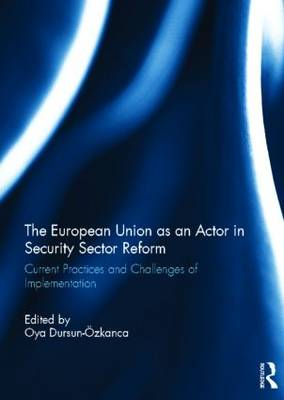 The European Union as an Actor in Security Sector Reform: Current Practices and Challenges of Implementation (Hardback)