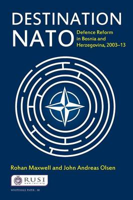 Destination NATO: Defence Reform in Bosnia and Herzegovina, 2003-13 - Whitehall Papers (Paperback)
