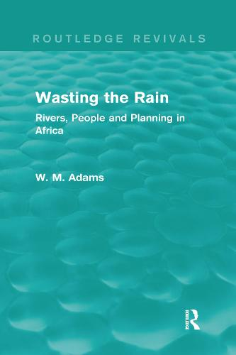 Wasting the Rain: Rivers, People and Planning in Africa - Routledge Revivals (Hardback)