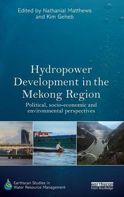Hydropower Development in the Mekong Region: Political, Socio-economic and Environmental Perspectives - Earthscan Studies in Water Resource Management (Hardback)