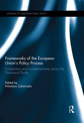 Frameworks of the European Union's Policy Process: Competition and Complementarity across the Theoretical Divide (Hardback)