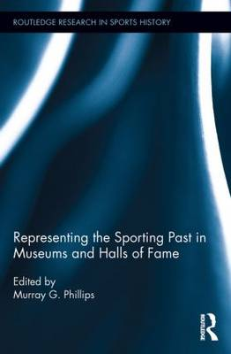 Representing the Sporting Past in Museums and Halls of Fame - Routledge Research in Sports History (Paperback)