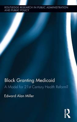 Block Granting Medicaid: A Model for 21st Century Health Reform? - Routledge Research in Public Administration and Public Policy (Hardback)