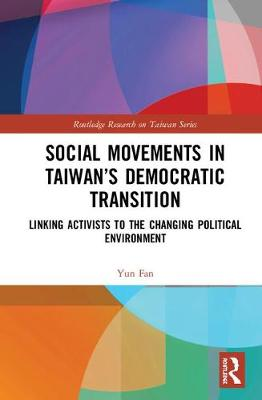 Social Movements in Taiwan's Democratic Transition: Linking Activists to the Changing Political Environment - Routledge Research on Taiwan Series (Hardback)